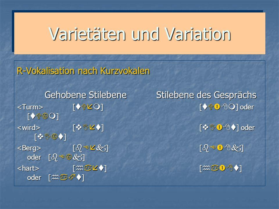 Varietäten und Variation R-Vokalisation nach Kurzvokalen Gehobene Stilebene Stilebene des Gesprächs [ ] [ ] oder [ ] [ ] [ ] oder [ ]
