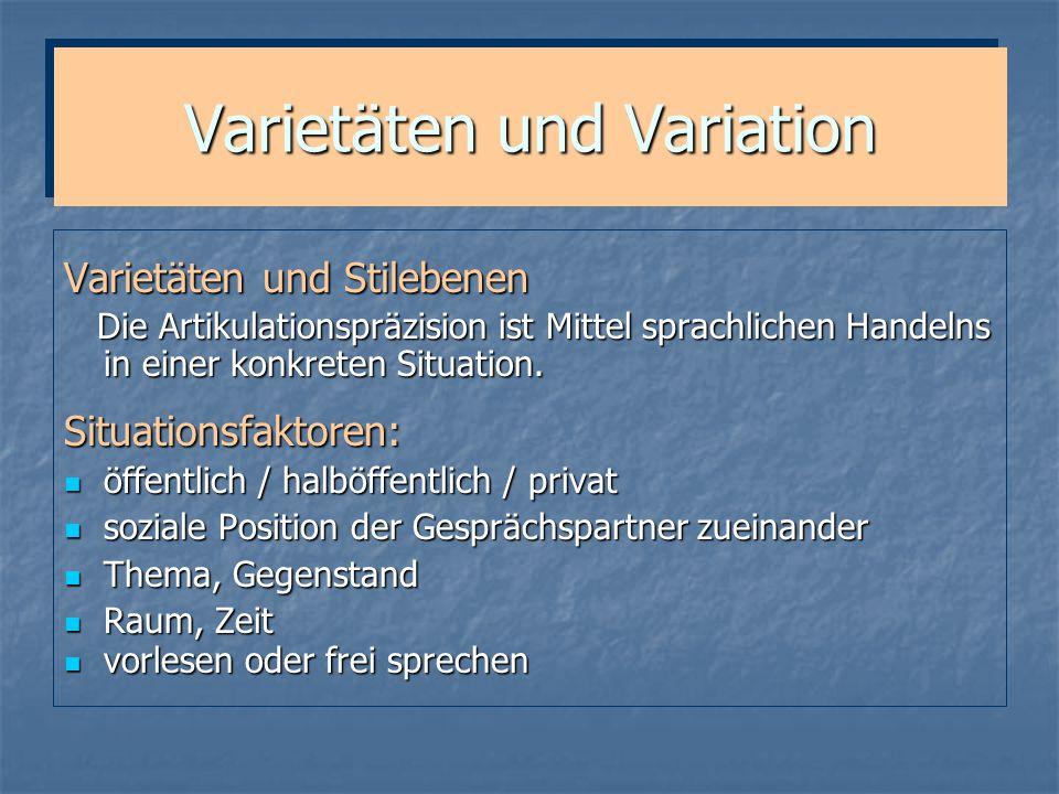 Varietäten und Variation Varietäten und Stilebenen Die Artikulationspräzision ist Mittel sprachlichen Handelns in einer konkreten Situation. Die Artik