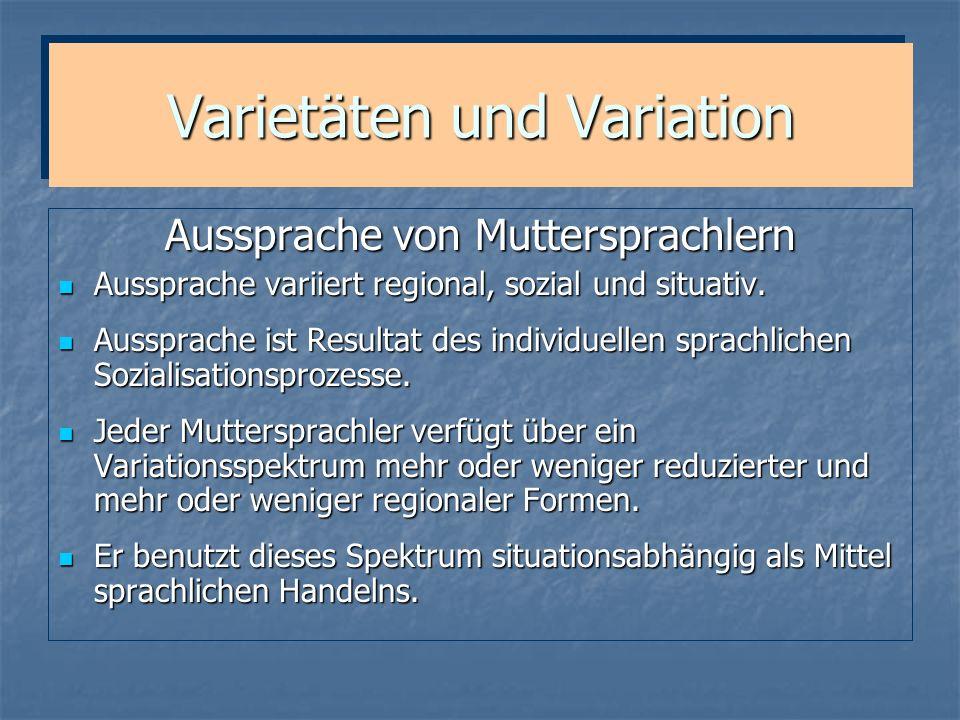 Varietäten und Variation Varietäten des Deutschen (in Deutschland) Standardaussprache (überregional) Nord-/Südstandard (Mittel- und Niederdeutsch / Oberdeutsch) Umgangssprachen (großräumig regional) Dialekte (kleinräumig regional)