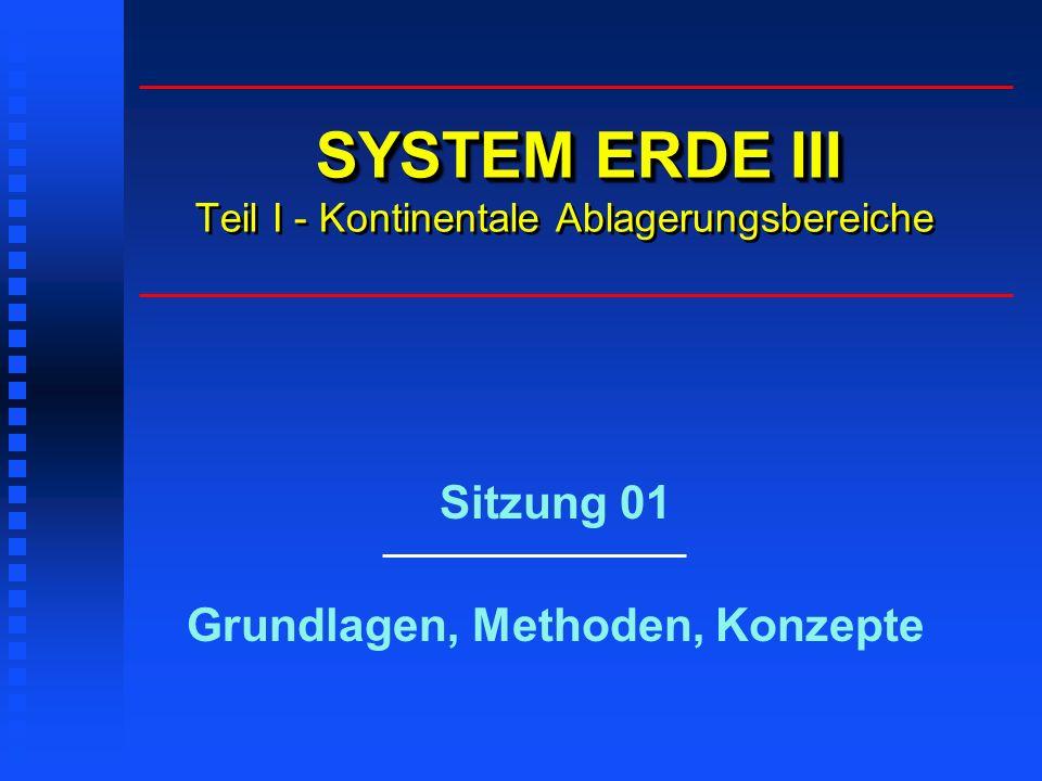 SYSTEM ERDE III SYSTEM ERDE III Teil I - Kontinentale Ablagerungsbereiche Sitzung 01 Grundlagen, Methoden, Konzepte