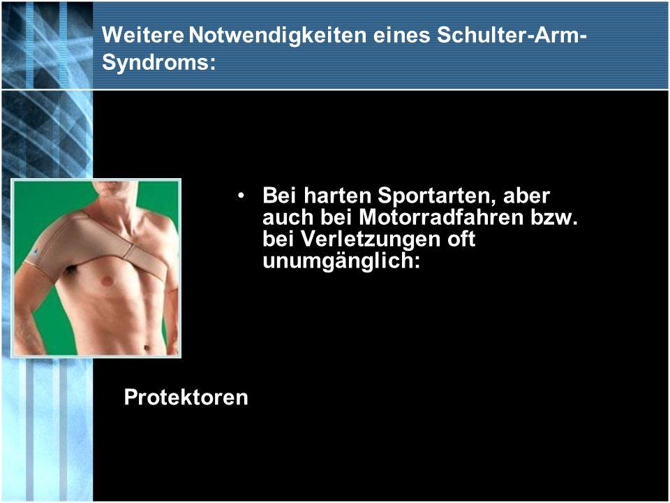 Weitere Notwendigkeiten eines Schulter-Arm- Syndroms: Bei harten Sportarten, aber auch bei Motorradfahren bzw. bei Verletzungen oft unumgänglich: Prot