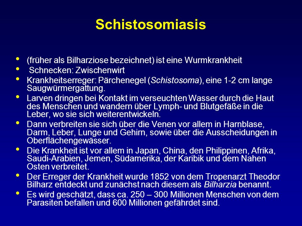 Schistosomiasis (früher als Bilharziose bezeichnet) ist eine Wurmkrankheit Schnecken: Zwischenwirt Krankheitserreger: Pärchenegel (Schistosoma), eine