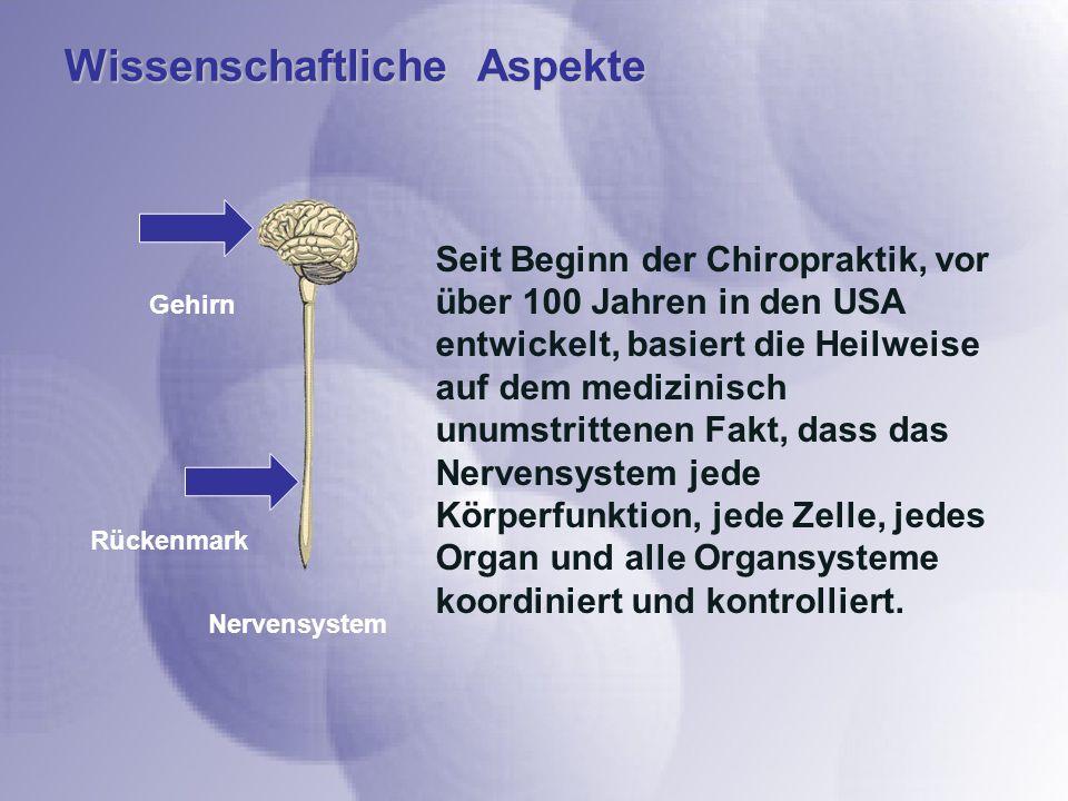 Wissenschaftliche Aspekte Seit Beginn der Chiropraktik, vor über 100 Jahren in den USA entwickelt, basiert die Heilweise auf dem medizinisch unumstrittenen Fakt, dass das Nervensystem jede Körperfunktion, jede Zelle, jedes Organ und alle Organsysteme koordiniert und kontrolliert.