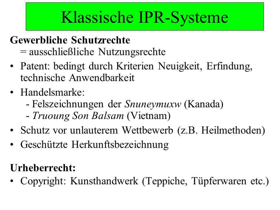 Klassische IPR-Systeme Gewerbliche Schutzrechte = ausschließliche Nutzungsrechte Patent: bedingt durch Kriterien Neuigkeit, Erfindung, technische Anwendbarkeit Handelsmarke: - Felszeichnungen der Snuneymuxw (Kanada) - Truoung Son Balsam (Vietnam) Schutz vor unlauterem Wettbewerb (z.B.