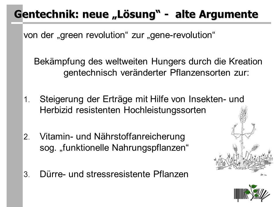 Gentechnik: neue Lösung - alte Argumente von der green revolution zur gene-revolution Bekämpfung des weltweiten Hungers durch die Kreation gentechnisch veränderter Pflanzensorten zur: 1.