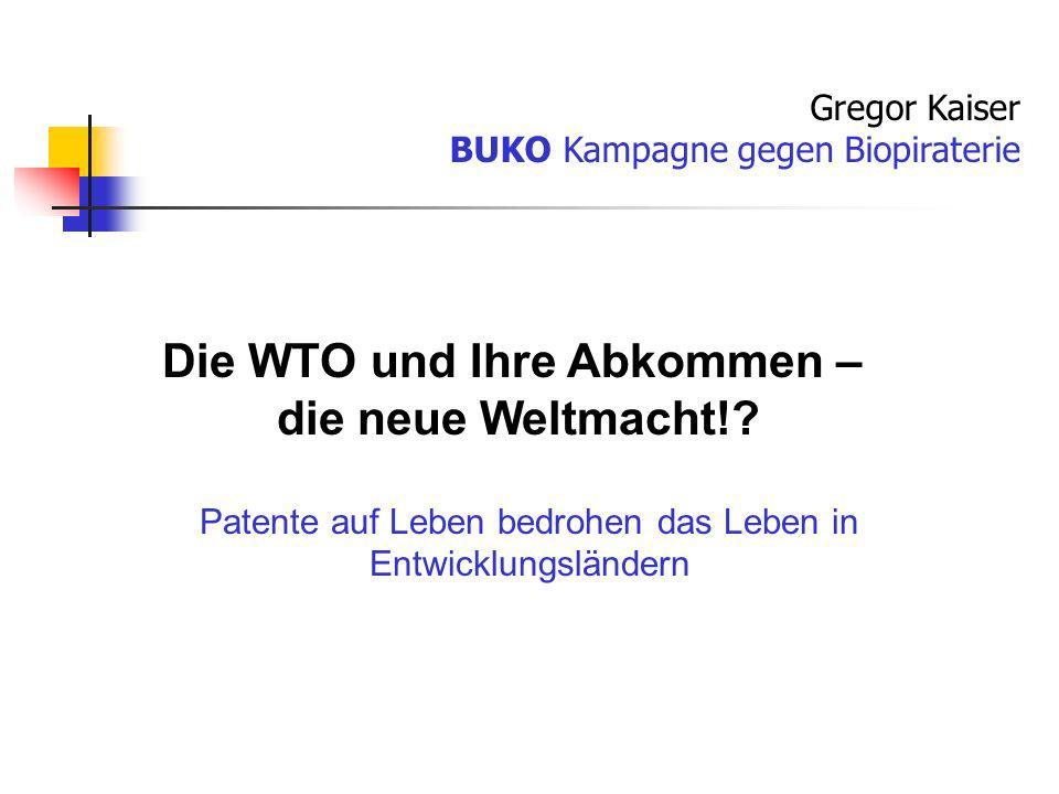 Patente auf Leben bedrohen das Leben in Entwicklungsländern Gregor Kaiser BUKO Kampagne gegen Biopiraterie Die WTO und Ihre Abkommen – die neue Weltma