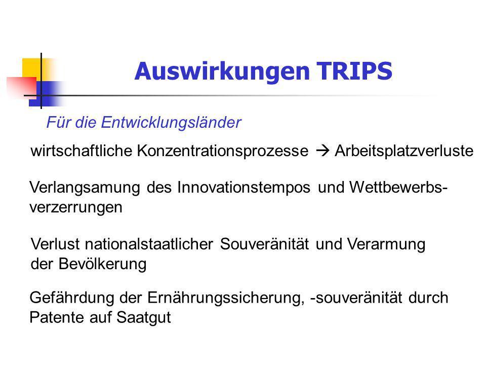 Auswirkungen TRIPS Für die Entwicklungsländer wirtschaftliche Konzentrationsprozesse Arbeitsplatzverluste Verlangsamung des Innovationstempos und Wett