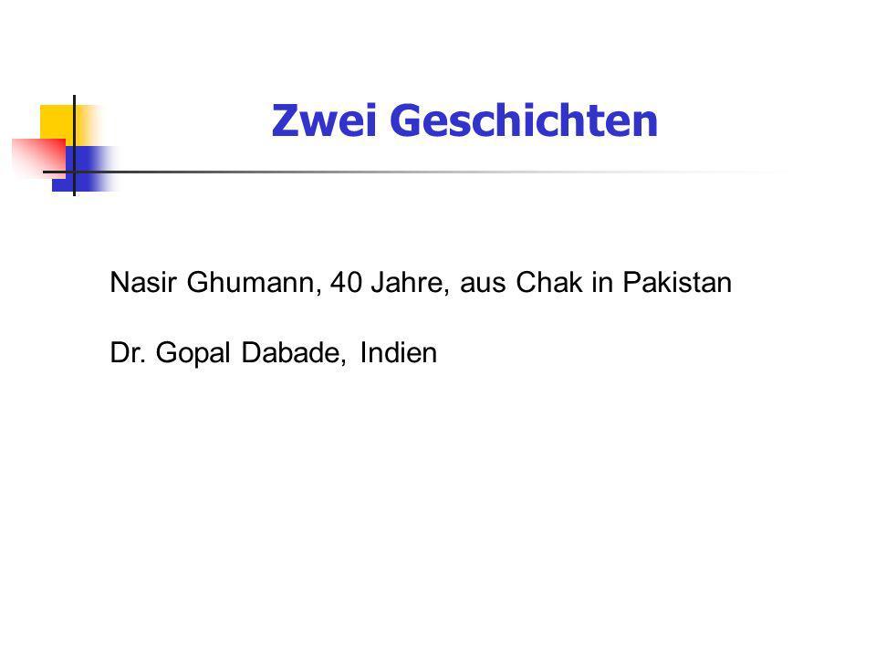 Zwei Geschichten Nasir Ghumann, 40 Jahre, aus Chak in Pakistan Dr. Gopal Dabade, Indien