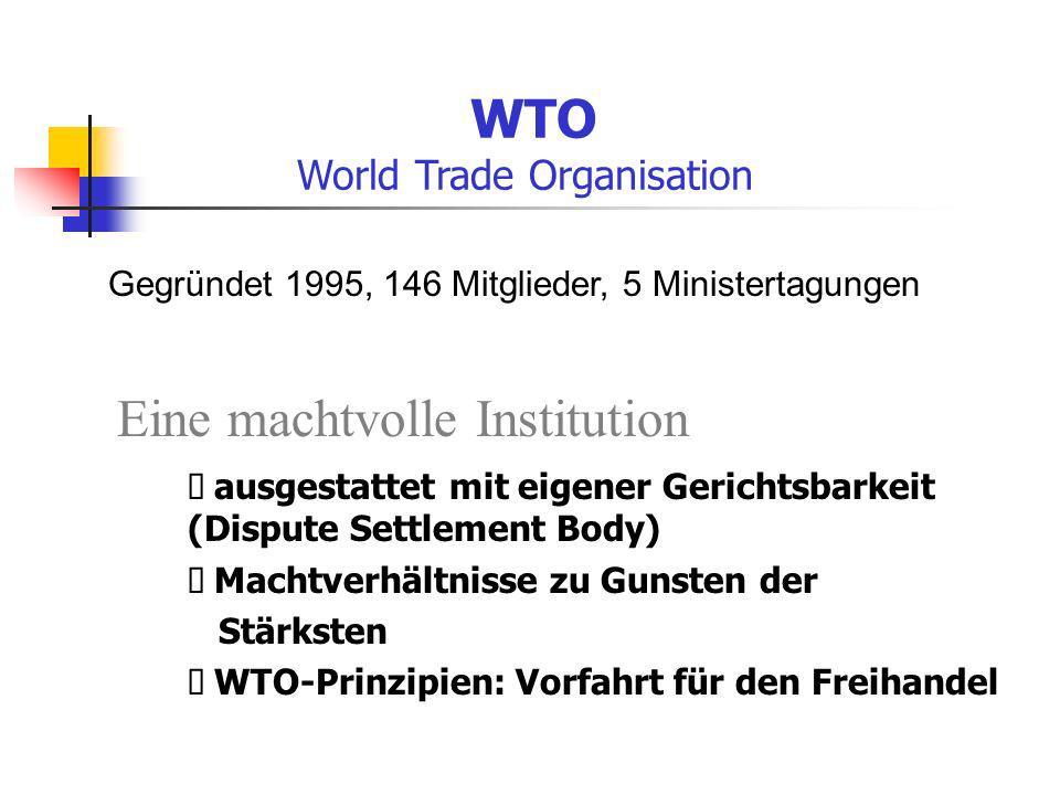 WTO World Trade Organisation Eine machtvolle Institution Gegründet 1995, 146 Mitglieder, 5 Ministertagungen ausgestattet mit eigener Gerichtsbarkeit (