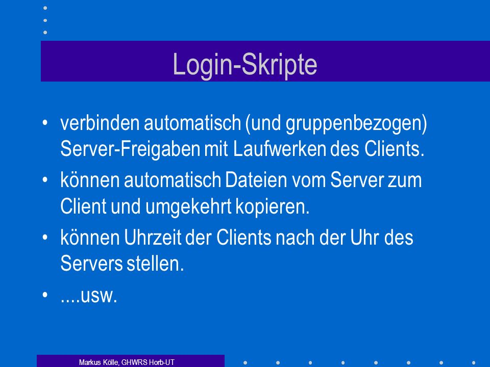 Markus Kölle, GHWRS Horb-UT Domain-Login [global] domain logons = yes logon scripts = %g.bat gruppenspezifische Skripte werden ausgeführt, z.B. schuel