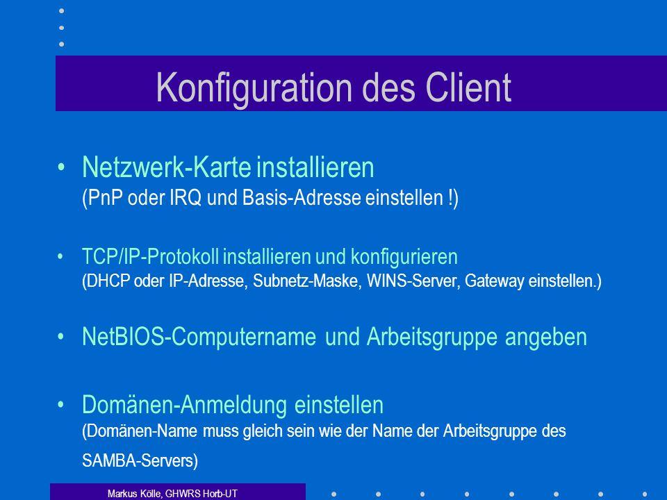 Markus Kölle, GHWRS Horb-UT Konfiguration des Client Netzwerk-Karte installieren (PnP oder IRQ und Basis-Adresse einstellen !) TCP/IP-Protokoll installieren und konfigurieren (DHCP oder IP-Adresse, Subnetz-Maske, WINS-Server, Gateway einstellen.) NetBIOS-Computername und Arbeitsgruppe angeben Domänen-Anmeldung einstellen (Domänen-Name muss gleich sein wie der Name der Arbeitsgruppe des SAMBA-Servers)