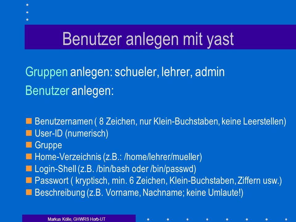 Markus Kölle, GHWRS Horb-UT Benutzer anlegen mit yast Gruppen anlegen: schueler, lehrer, admin Benutzer anlegen: Benutzernamen ( 8 Zeichen, nur Klein-Buchstaben, keine Leerstellen) User-ID (numerisch) Gruppe Home-Verzeichnis (z.B.: /home/lehrer/mueller) Login-Shell (z.B.