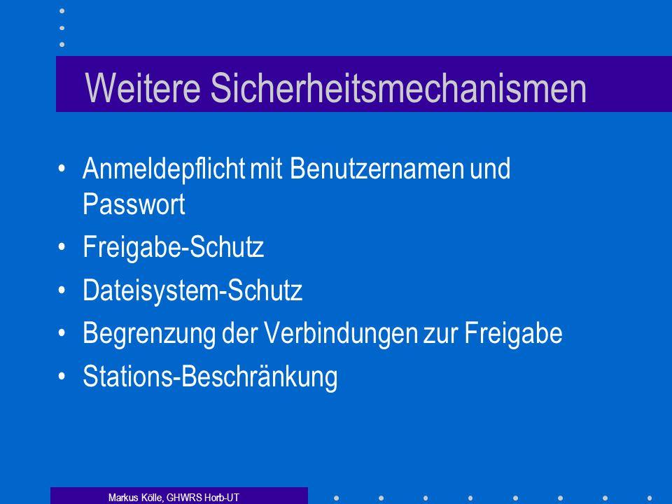 Markus Kölle, GHWRS Horb-UT Weitere Sicherheitsmechanismen Anmeldepflicht mit Benutzernamen und Passwort Freigabe-Schutz Dateisystem-Schutz Begrenzung der Verbindungen zur Freigabe Stations-Beschränkung