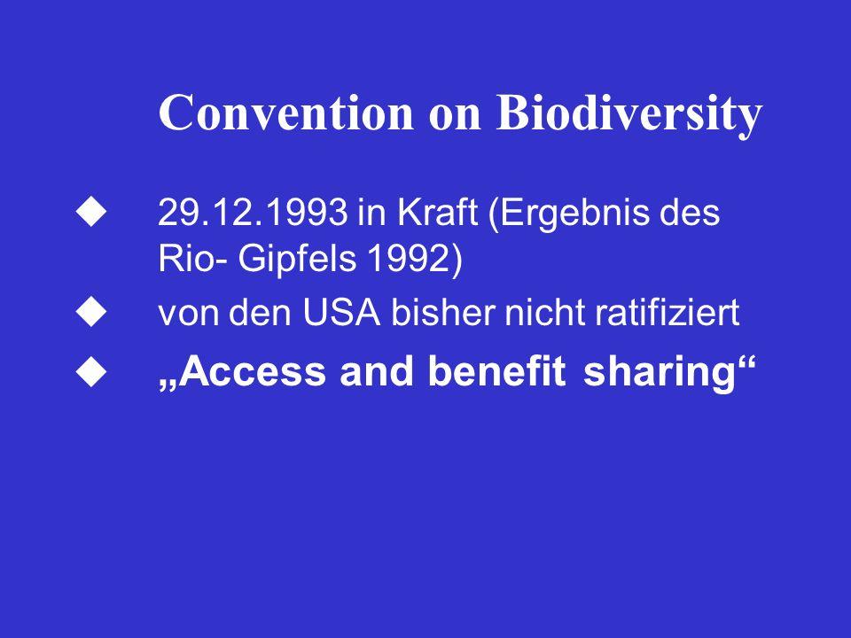 Convention on Biodiversity 29.12.1993 in Kraft (Ergebnis des Rio- Gipfels 1992) von den USA bisher nicht ratifiziert Access and benefit sharing