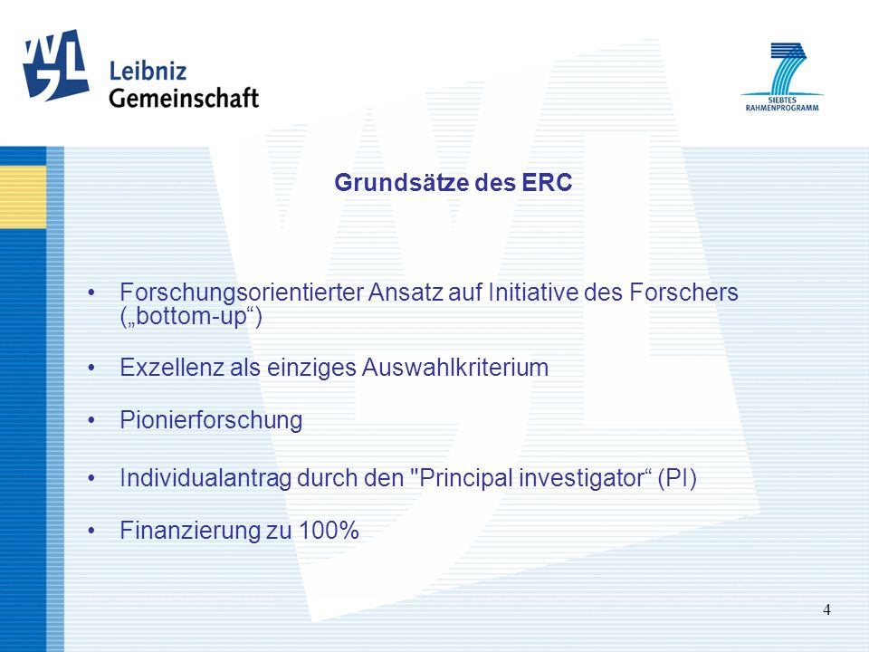 4 Grundsätze des ERC Forschungsorientierter Ansatz auf Initiative des Forschers (bottom-up) Exzellenz als einziges Auswahlkriterium Pionierforschung Individualantrag durch den Principal investigator (PI) Finanzierung zu 100%