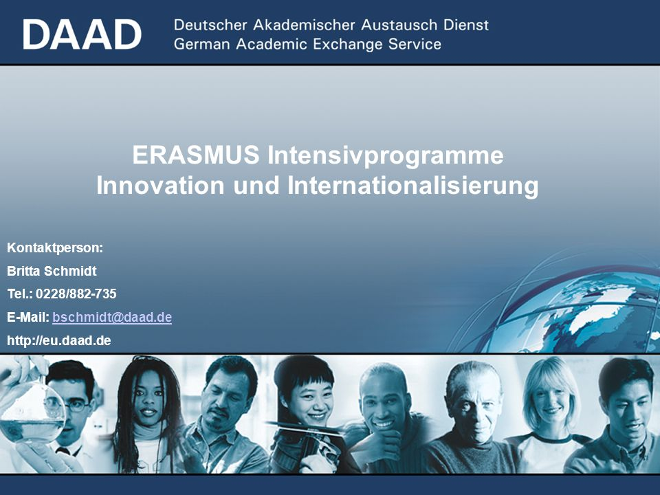 ERASMUS Intensivprogramme Innovation und Internationalisierung Kontaktperson: Britta Schmidt Tel.: 0228/882-735 E-Mail: bschmidt@daad.debschmidt@daad.de http://eu.daad.de