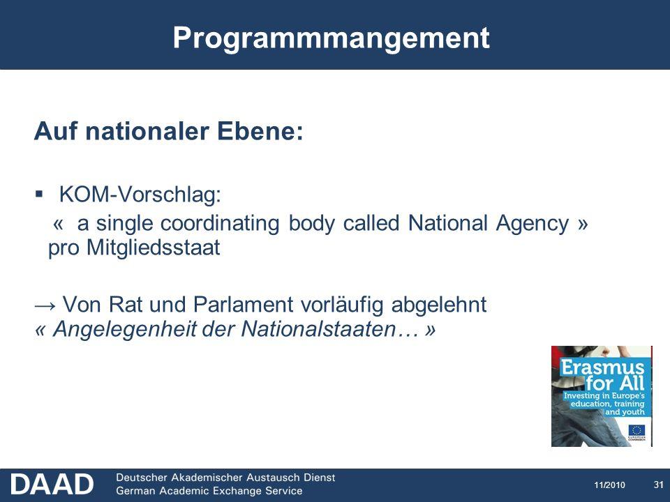 31 11/2010 Programmmangement Auf nationaler Ebene: KOM-Vorschlag: « a single coordinating body called National Agency » pro Mitgliedsstaat Von Rat und Parlament vorläufig abgelehnt « Angelegenheit der Nationalstaaten… »