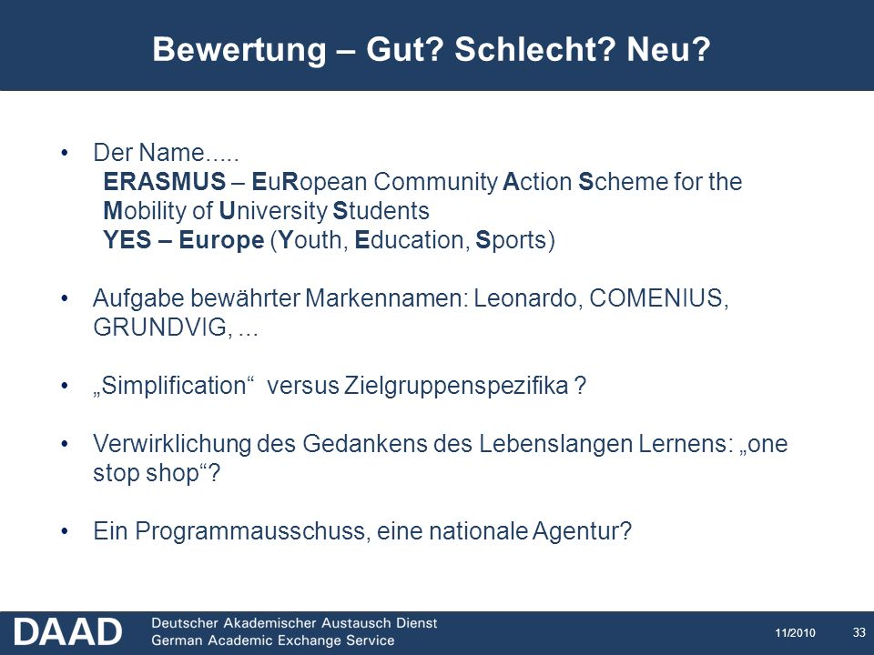 33 11/2010 Bewertung – Gut? Schlecht? Neu? Der Name..... ERASMUS – EuRopean Community Action Scheme for the Mobility of University Students YES – Euro