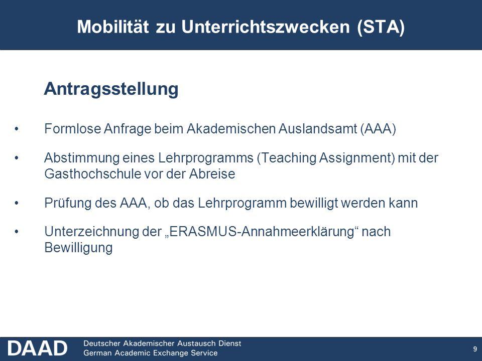 9 Mobilität zu Unterrichtszwecken (STA) Antragsstellung Formlose Anfrage beim Akademischen Auslandsamt (AAA) Abstimmung eines Lehrprogramms (Teaching Assignment) mit der Gasthochschule vor der Abreise Prüfung des AAA, ob das Lehrprogramm bewilligt werden kann Unterzeichnung der ERASMUS-Annahmeerklärung nach Bewilligung