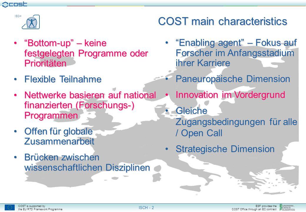 COST is supported by the EU RTD Framework Programme ESF provides the COST Office through an EC contract ISCH ISCH - 2 COST main characteristics Enabling agent – Fokus auf Forscher im Anfangsstadium ihrer KarriereEnabling agent – Fokus auf Forscher im Anfangsstadium ihrer Karriere Paneuropäische DimensionPaneuropäische Dimension Innovation im VordergrundInnovation im Vordergrund Gleiche Zugangsbedingungen für alle / Open CallGleiche Zugangsbedingungen für alle / Open Call Strategische DimensionStrategische Dimension Bottom-up – keine festgelegten Programme oder PrioritätenBottom-up – keine festgelegten Programme oder Prioritäten Flexible TeilnahmeFlexible Teilnahme Nettwerke basieren auf national finanzierten (Forschungs-) ProgrammenNettwerke basieren auf national finanzierten (Forschungs-) Programmen Offen für globale ZusammenarbeitOffen für globale Zusammenarbeit Brücken zwischen wissenschaftlichen DisziplinenBrücken zwischen wissenschaftlichen Disziplinen