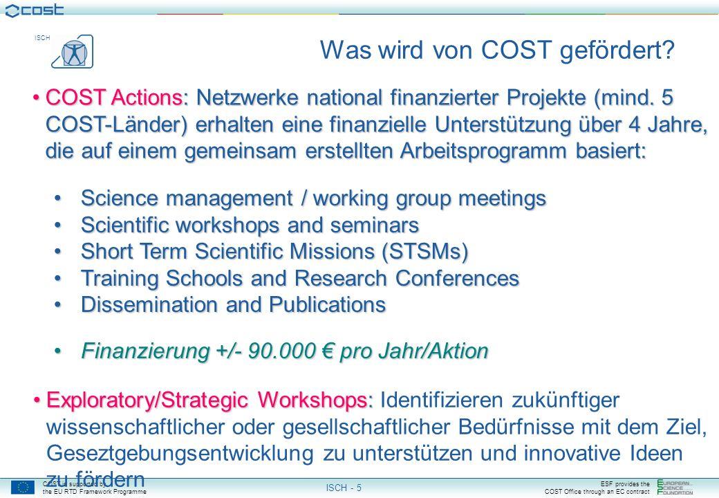 COST is supported by the EU RTD Framework Programme ESF provides the COST Office through an EC contract ISCH ISCH - 5 Exploratory/Strategic Workshops:Exploratory/Strategic Workshops: Identifizieren zukünftiger wissenschaftlicher oder gesellschaftlicher Bedürfnisse mit dem Ziel, Geseztgebungsentwicklung zu unterstützen und innovative Ideen zu fördern Was wird von COST gefördert.