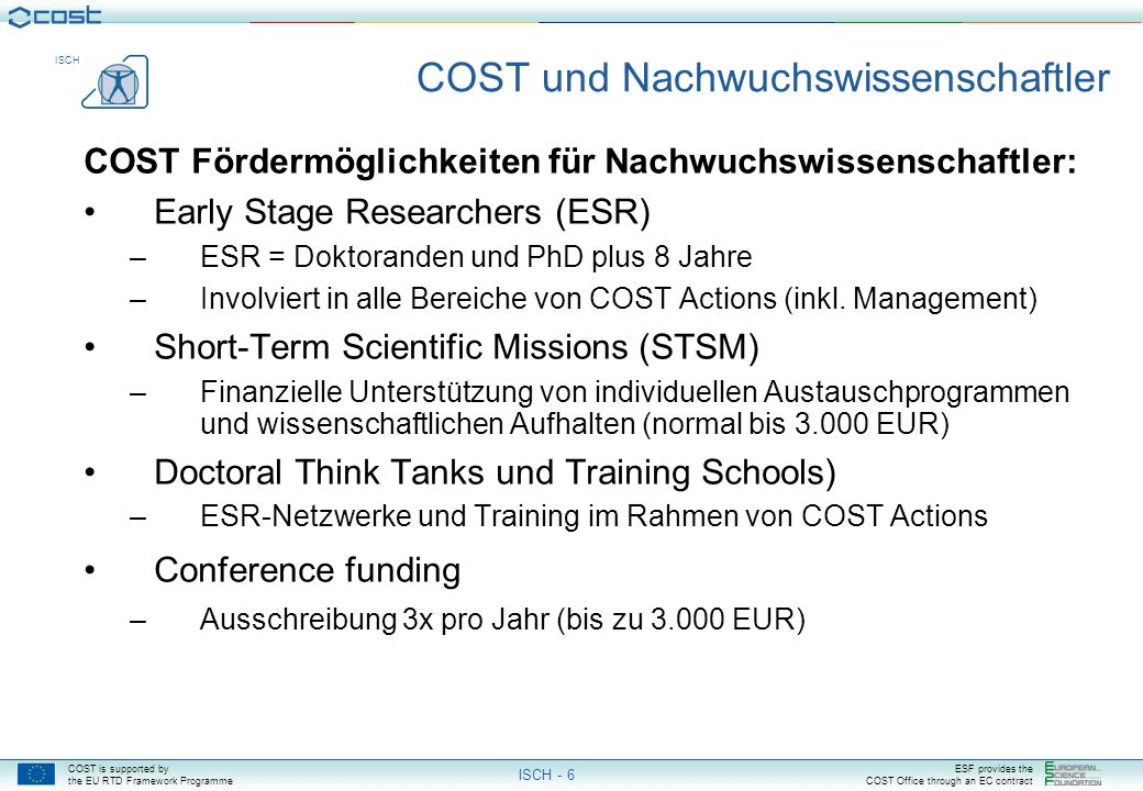 COST is supported by the EU RTD Framework Programme ESF provides the COST Office through an EC contract ISCH ISCH - 5 Exploratory/Strategic Workshops:Exploratory/Strategic Workshops: Identifizieren zukünftiger wissenschaftlicher oder gesellschaftlicher Bedürfnisse mit dem Ziel, Geseztgebungsentwicklung zu unterstützen und innovative Ideen zu fördern Was wird von COST gefördert.