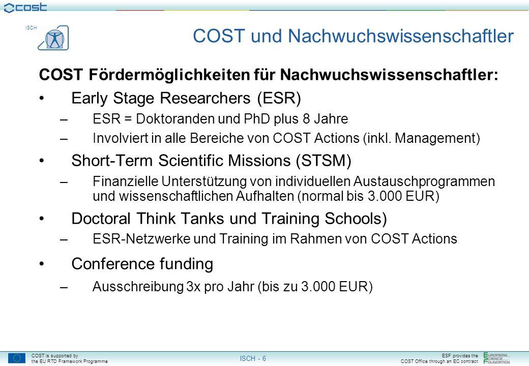 COST is supported by the EU RTD Framework Programme ESF provides the COST Office through an EC contract ISCH ISCH - 6 COST und Nachwuchswissenschaftler COST Fördermöglichkeiten für Nachwuchswissenschaftler: Early Stage Researchers (ESR) –ESR = Doktoranden und PhD plus 8 Jahre –Involviert in alle Bereiche von COST Actions (inkl.