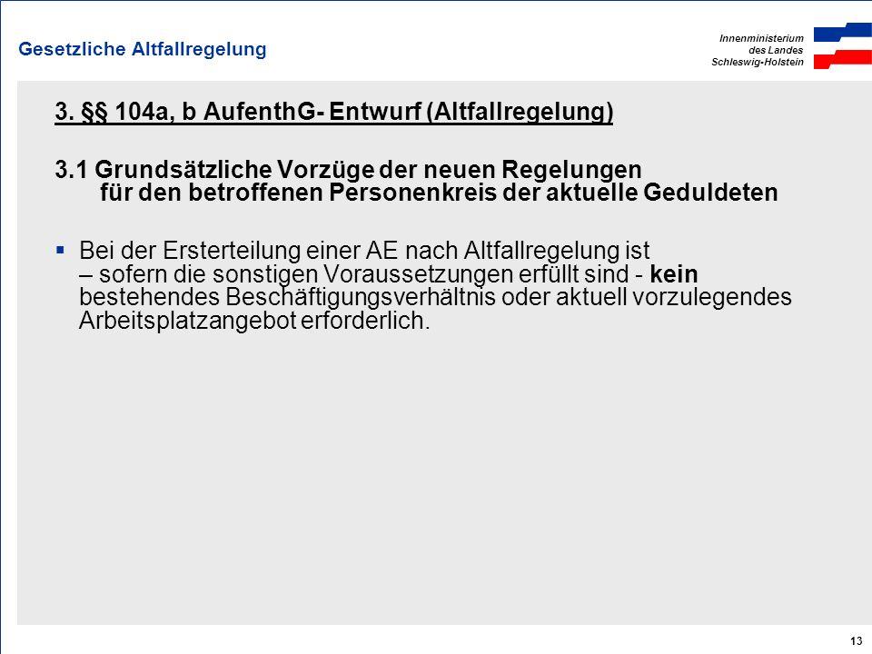 Innenministerium des Landes Schleswig-Holstein 13 Gesetzliche Altfallregelung 3. §§ 104a, b AufenthG- Entwurf (Altfallregelung) 3.1 Grundsätzliche Vor