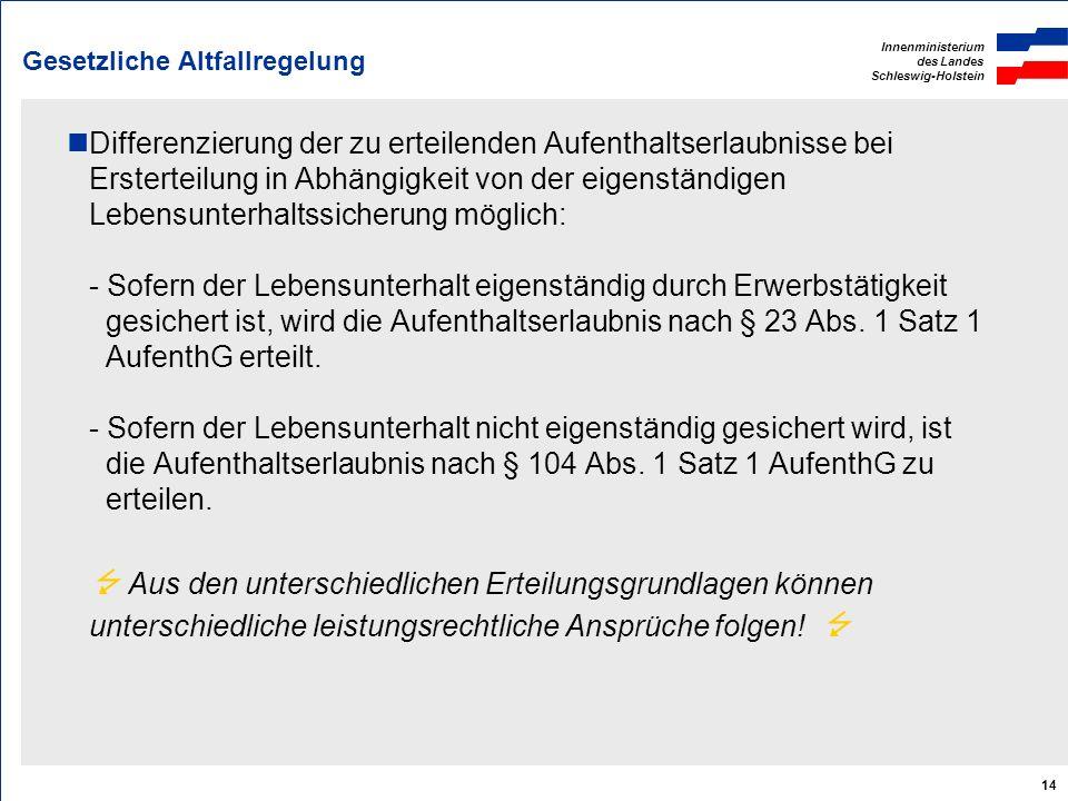 Innenministerium des Landes Schleswig-Holstein 14 Gesetzliche Altfallregelung Differenzierung der zu erteilenden Aufenthaltserlaubnisse bei Ersterteil