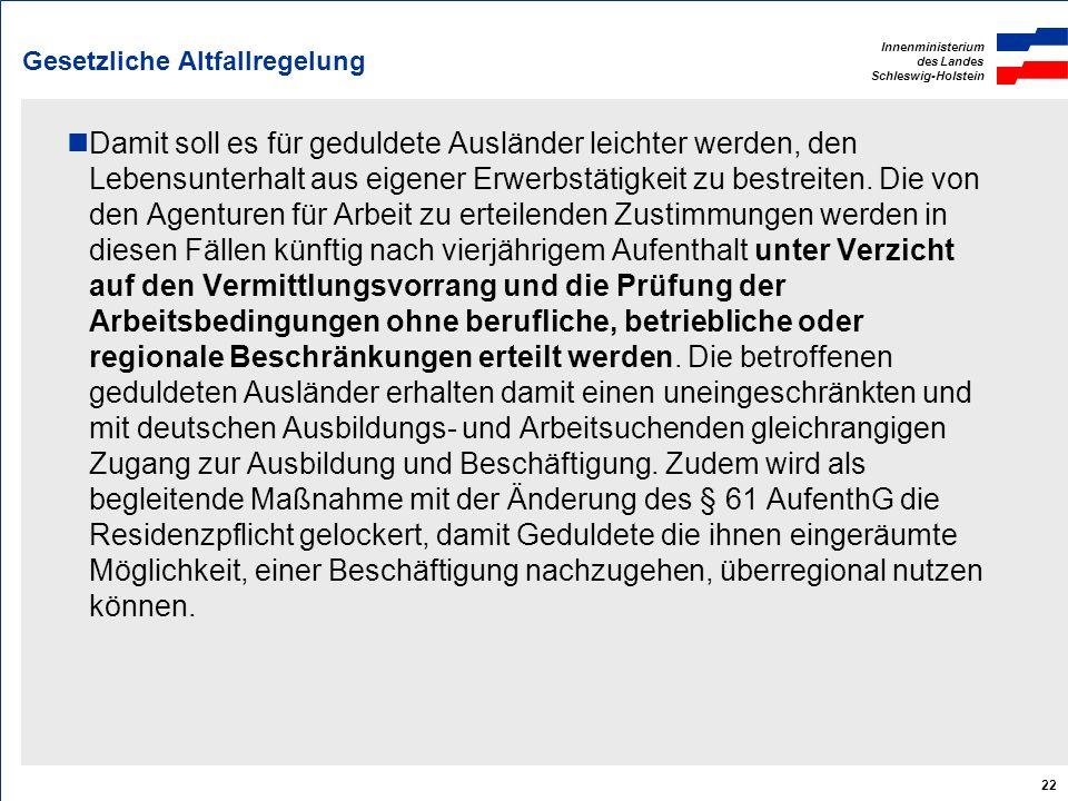 Innenministerium des Landes Schleswig-Holstein 22 Gesetzliche Altfallregelung Damit soll es für geduldete Ausländer leichter werden, den Lebensunterha