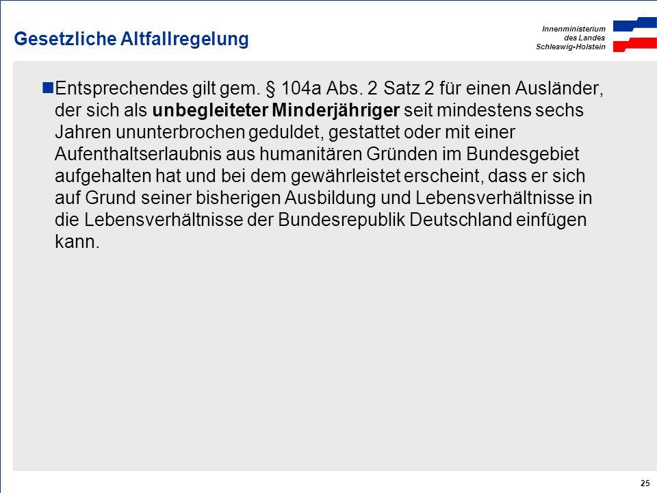 Innenministerium des Landes Schleswig-Holstein 25 Gesetzliche Altfallregelung Entsprechendes gilt gem. § 104a Abs. 2 Satz 2 für einen Ausländer, der s