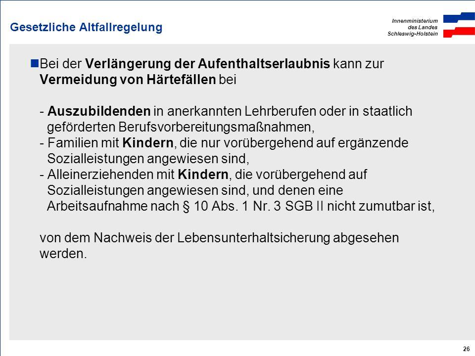Innenministerium des Landes Schleswig-Holstein 26 Gesetzliche Altfallregelung Bei der Verlängerung der Aufenthaltserlaubnis kann zur Vermeidung von Hä