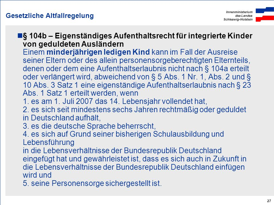 Innenministerium des Landes Schleswig-Holstein 27 Gesetzliche Altfallregelung § 104b – Eigenständiges Aufenthaltsrecht für integrierte Kinder von gedu