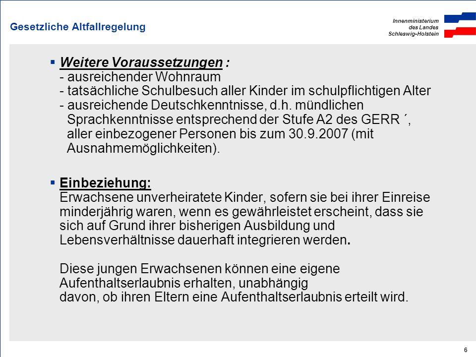 Innenministerium des Landes Schleswig-Holstein 6 Gesetzliche Altfallregelung Weitere Voraussetzungen : - ausreichender Wohnraum - tatsächliche Schulbe