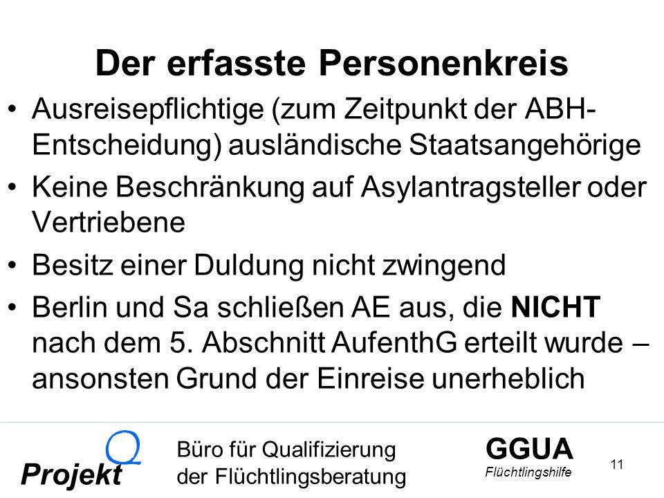 GGUA Flüchtlingshilfe Büro für Qualifizierung der Flüchtlingsberatung Projekt Q 11 Der erfasste Personenkreis Ausreisepflichtige (zum Zeitpunkt der ABH- Entscheidung) ausländische Staatsangehörige Keine Beschränkung auf Asylantragsteller oder Vertriebene Besitz einer Duldung nicht zwingend Berlin und Sa schließen AE aus, die NICHT nach dem 5.