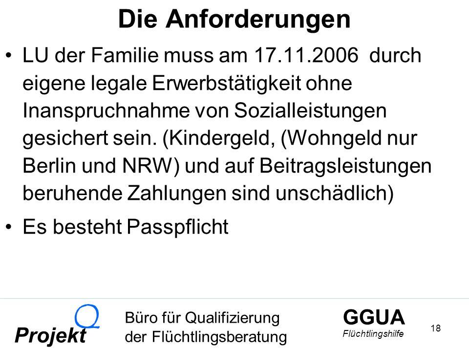 GGUA Flüchtlingshilfe Büro für Qualifizierung der Flüchtlingsberatung Projekt Q 18 Die Anforderungen LU der Familie muss am 17.11.2006 durch eigene legale Erwerbstätigkeit ohne Inanspruchnahme von Sozialleistungen gesichert sein.