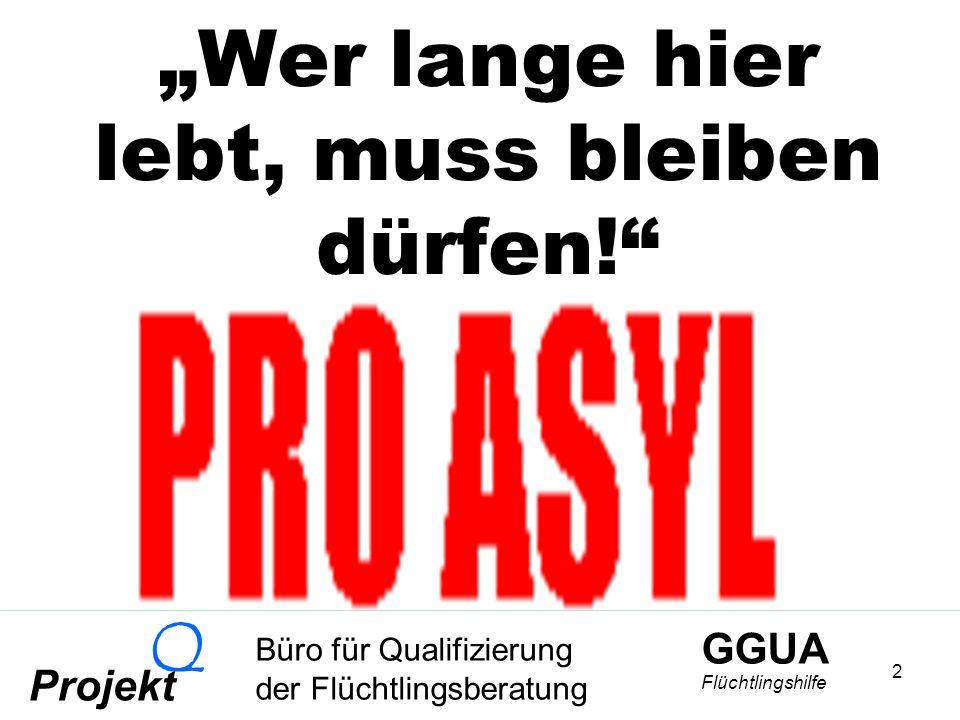 GGUA Flüchtlingshilfe Büro für Qualifizierung der Flüchtlingsberatung Projekt Q 2 Wer lange hier lebt, muss bleiben dürfen!