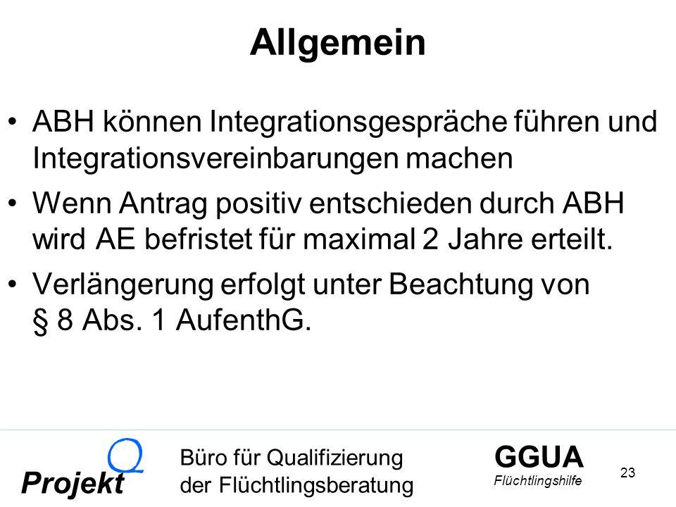 GGUA Flüchtlingshilfe Büro für Qualifizierung der Flüchtlingsberatung Projekt Q 23 Allgemein ABH können Integrationsgespräche führen und Integrationsvereinbarungen machen Wenn Antrag positiv entschieden durch ABH wird AE befristet für maximal 2 Jahre erteilt.