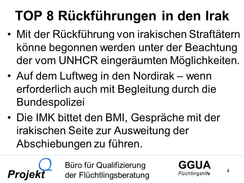GGUA Flüchtlingshilfe Büro für Qualifizierung der Flüchtlingsberatung Projekt Q 4 TOP 8 Rückführungen in den Irak Mit der Rückführung von irakischen Straftätern könne begonnen werden unter der Beachtung der vom UNHCR eingeräumten Möglichkeiten.