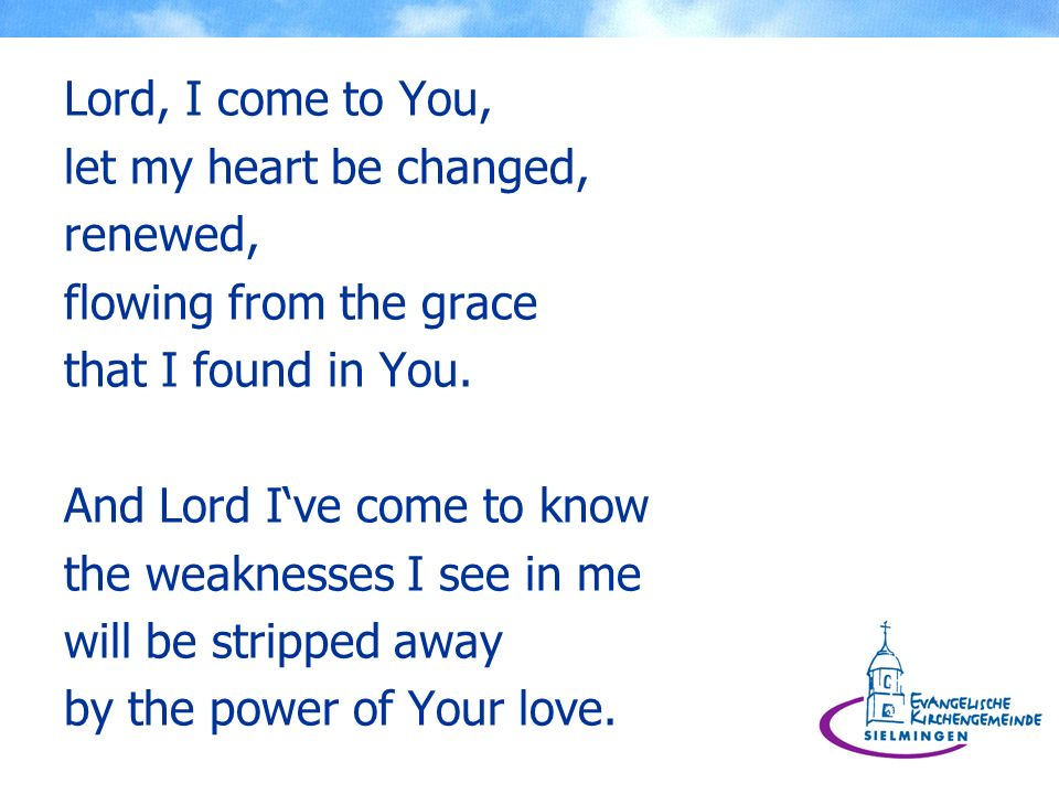Lord, I come to You, let my heart be changed, renewed, flowing from the grace that I found in You. And Lord Ive come to know the weaknesses I see in m