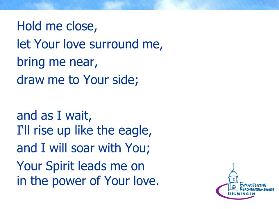 Hold me close, let Your love surround me, bring me near, draw me to Your side; and as I wait, Ill rise up like the eagle, and I will soar with You; Yo