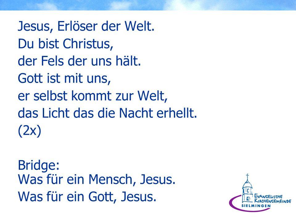 Jesus, Erlöser der Welt. Du bist Christus, der Fels der uns hält. Gott ist mit uns, er selbst kommt zur Welt, das Licht das die Nacht erhellt. (2x) Br
