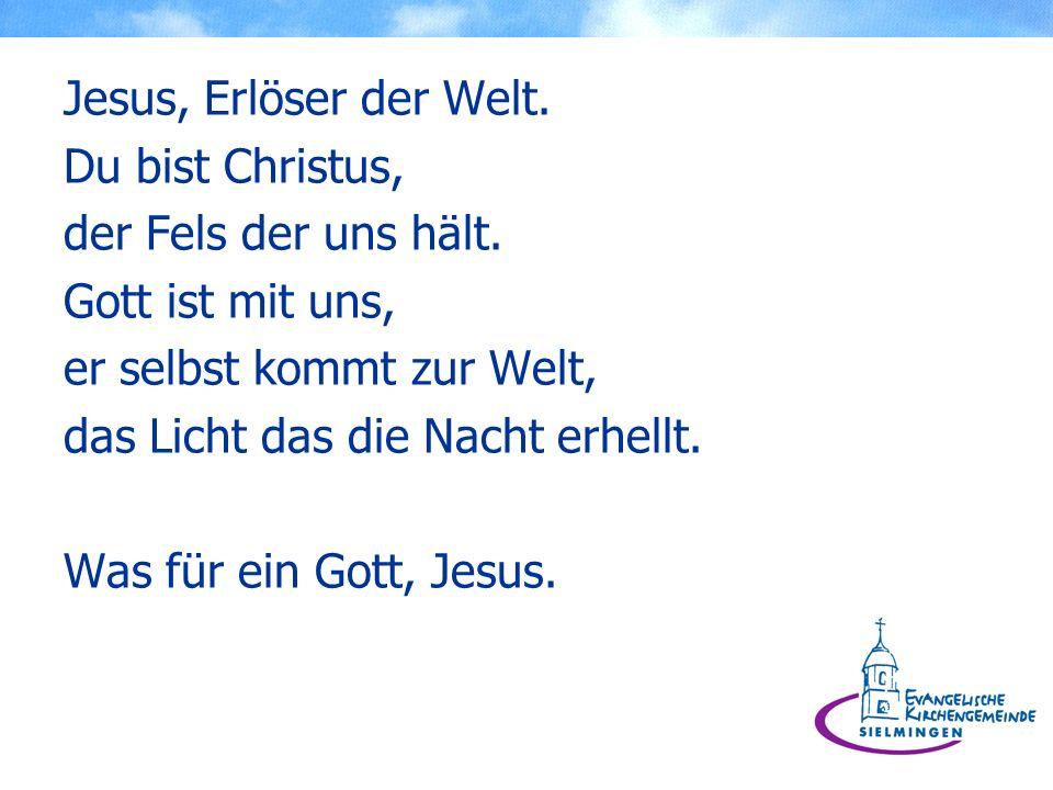Jesus, Erlöser der Welt. Du bist Christus, der Fels der uns hält. Gott ist mit uns, er selbst kommt zur Welt, das Licht das die Nacht erhellt. Was für