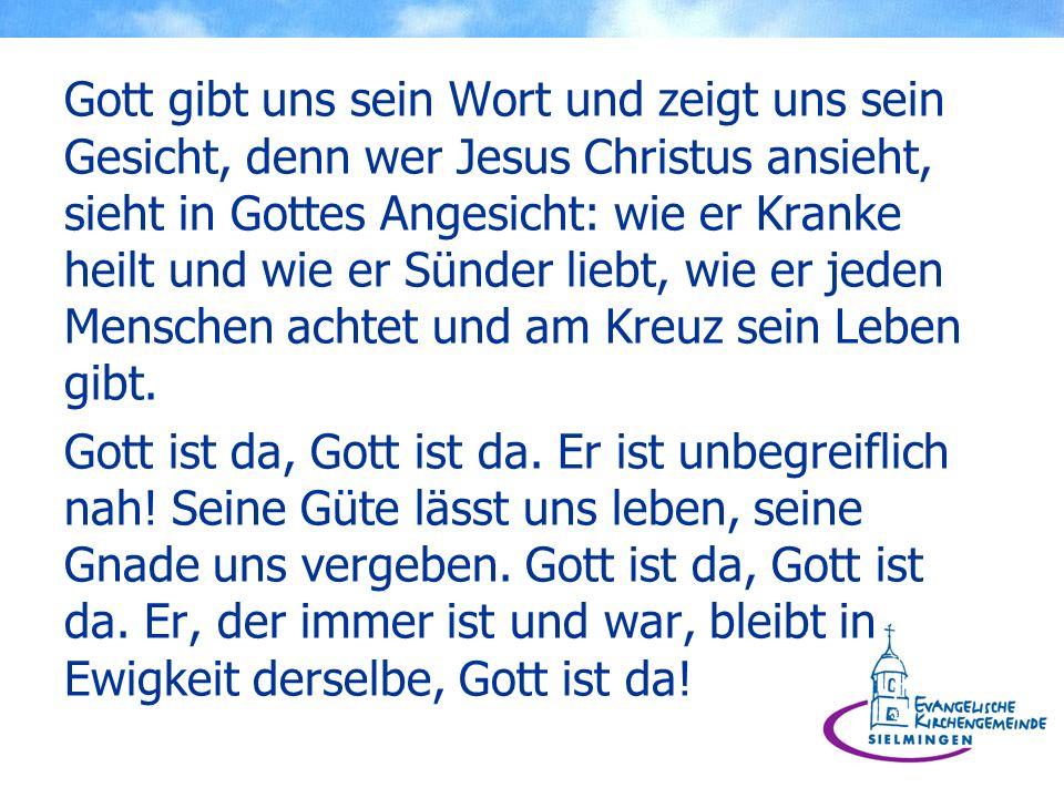 Gott gibt uns sein Wort und zeigt uns sein Gesicht, denn wer Jesus Christus ansieht, sieht in Gottes Angesicht: wie er Kranke heilt und wie er Sünder