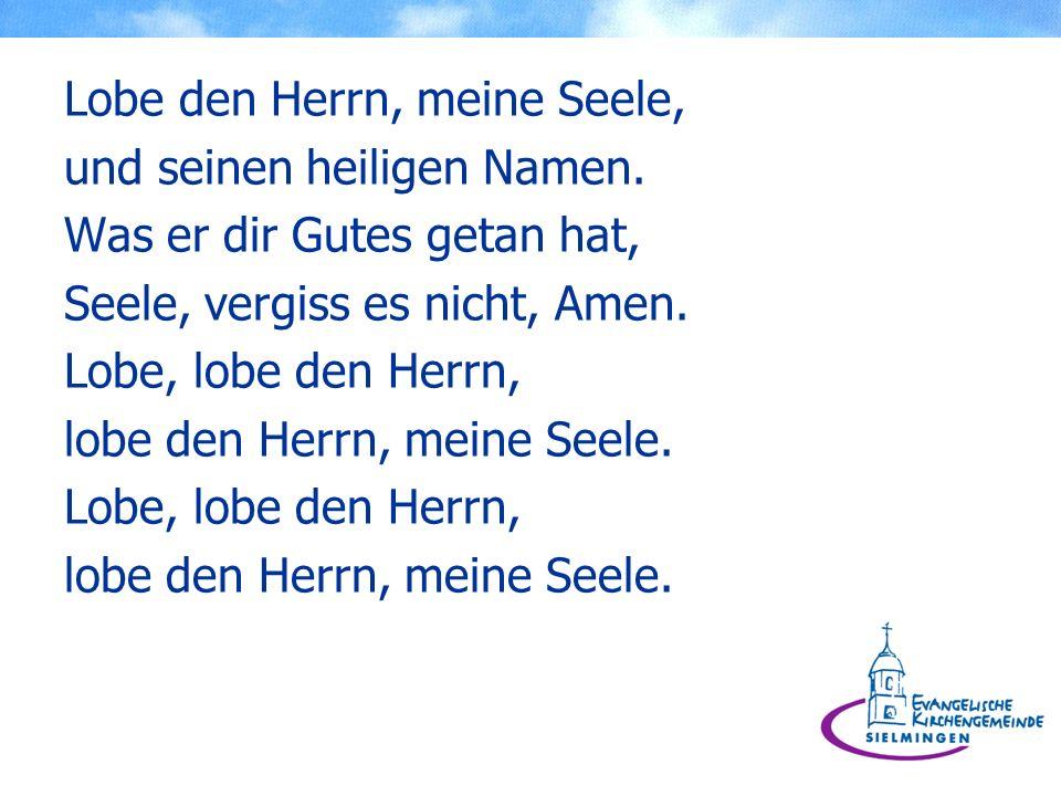 Lobe den Herrn, meine Seele, und seinen heiligen Namen. Was er dir Gutes getan hat, Seele, vergiss es nicht, Amen. Lobe, lobe den Herrn, lobe den Herr