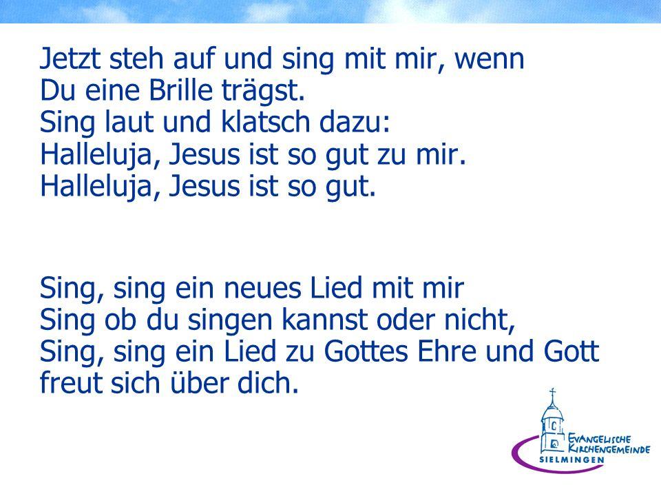 Jetzt steh auf und sing mit mir, wenn Du eine Brille trägst. Sing laut und klatsch dazu: Halleluja, Jesus ist so gut zu mir. Halleluja, Jesus ist so g