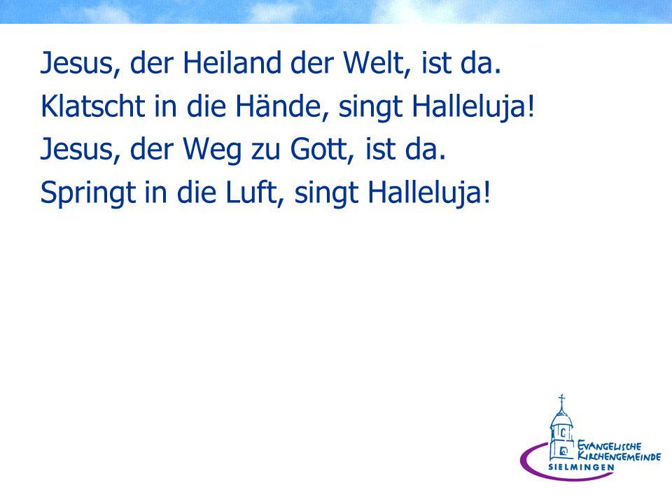 Jesus, der Heiland der Welt, ist da. Klatscht in die Hände, singt Halleluja! Jesus, der Weg zu Gott, ist da. Springt in die Luft, singt Halleluja!