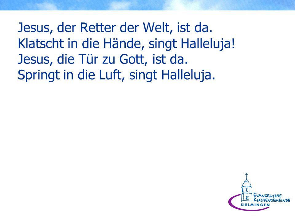 Jesus, der Retter der Welt, ist da. Klatscht in die Hände, singt Halleluja! Jesus, die Tür zu Gott, ist da. Springt in die Luft, singt Halleluja.