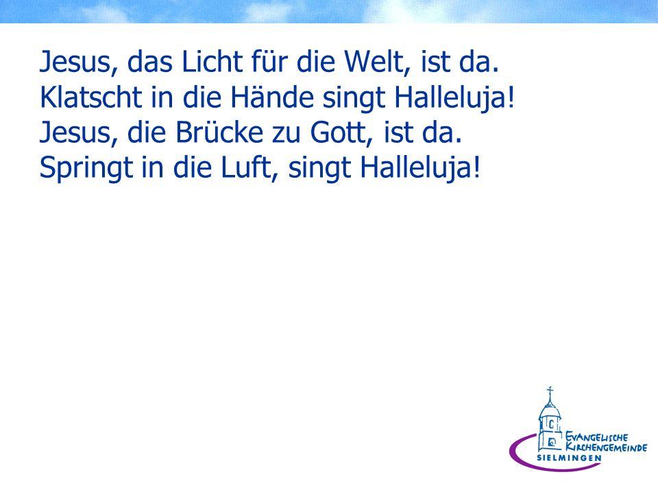 Jesus, das Licht für die Welt, ist da. Klatscht in die Hände singt Halleluja! Jesus, die Brücke zu Gott, ist da. Springt in die Luft, singt Halleluja!