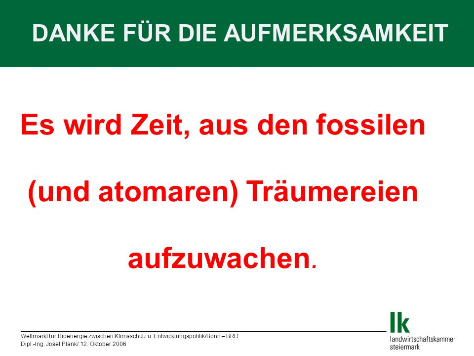 Weltmarkt für Bioenergie zwischen Klimaschutz u. Entwicklungspolitik/Bonn – BRD Dipl.-Ing. Josef Plank/ 12. Oktober 2006 DANKE FÜR DIE AUFMERKSAMKEIT